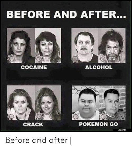 Pokemon, Alcohol, and Cocaine: BEFORE AND AFTER..  COCAINE  ALCOHOL  CRACK  POKEMON GO  Zieer.nl Before and after |