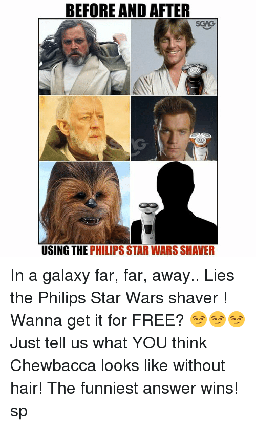 Chewbacca, Memes, and Star Wars: BEFORE AND AFTER  SGAG  USING THE PHILIPS STAR WARS SHAVER In a galaxy far, far, away.. Lies the Philips Star Wars shaver <link in bio>! Wanna get it for FREE? 😏😏😏 Just tell us what YOU think Chewbacca looks like without hair! The funniest answer wins! sp
