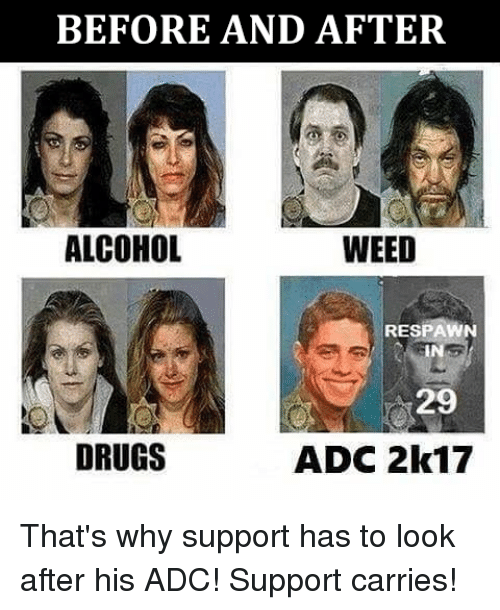adc: BEFORE AND AFTER  WEED  ALCOHOL  RESPAWN  29  DRUGS  ADC 2k17 That's why support has to look after his ADC! Support carries!