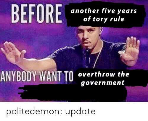 anybody: BEFORE  another five years  of tory rule  ANYBODY WANT TO  overthrow the  government politedemon:  update