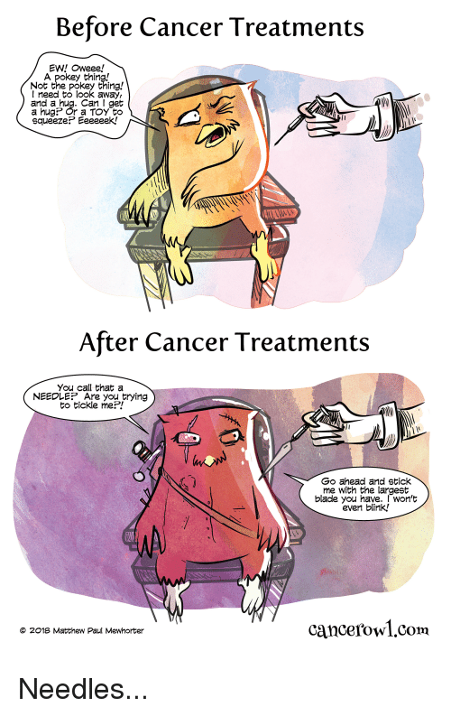 Blade, Cancer, and Webcomics: Before Cancer Treatments  EW! Oweee!  A pokey thing!  Not the pokey thing!  I need to look away,  and a  Can I get  a hug? Or a TOY to  squeeze? Eeeeeek.!  After Cancer Treatments  You call that a  NEEDLE?Are you trying  to tickle me?!  Go ahead and stick  me with the largest  blade you have. won't  even blink,!  cancerowl.com  © 2018 Matthew Paul Mewhorter Needles...
