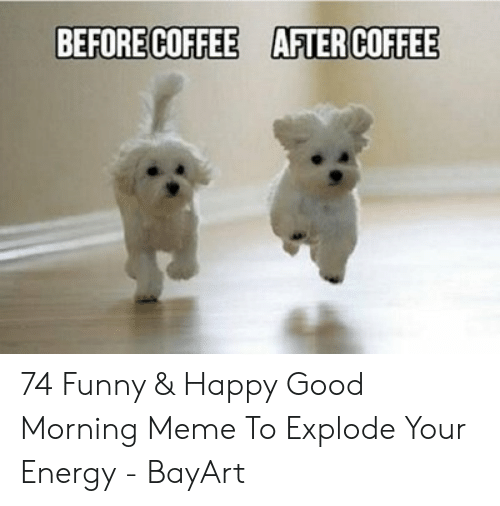 Before Coffee After Coffee 74 Funny Happy Good Morning Meme To