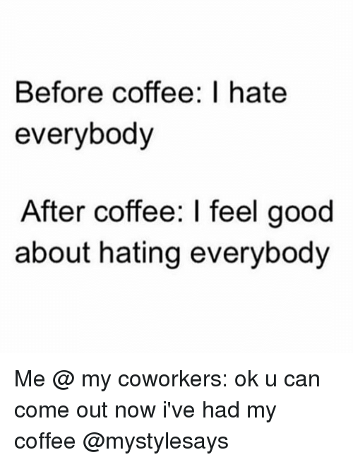 I Hate Everybody: Before coffee: I hate  everybody  After coffee: I feel good  about hating everybody Me @ my coworkers: ok u can come out now i've had my coffee @mystylesays