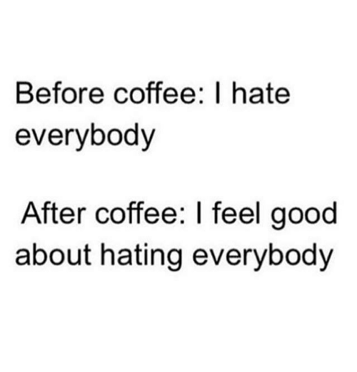I Hate Everybody: Before coffee I hate  everybody  After coffee: I feel good  about hating everybody