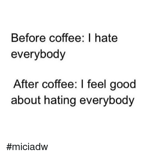 I Hate Everybody: Before coffee: I hate  everybody  After coffee: I feel good  about hating everybody #miciadw