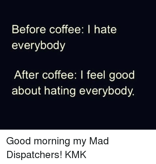 I Hate Everybody: Before coffee: I hate  everybody  After coffee: I feel good  about hating everybody Good morning my Mad Dispatchers! KMK