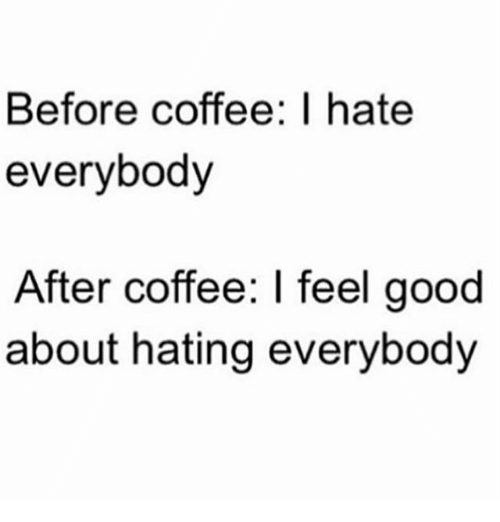 I Hate Everybody: Before coffee: I hate  everybody  After coffee: l feel good  about hating everybody
