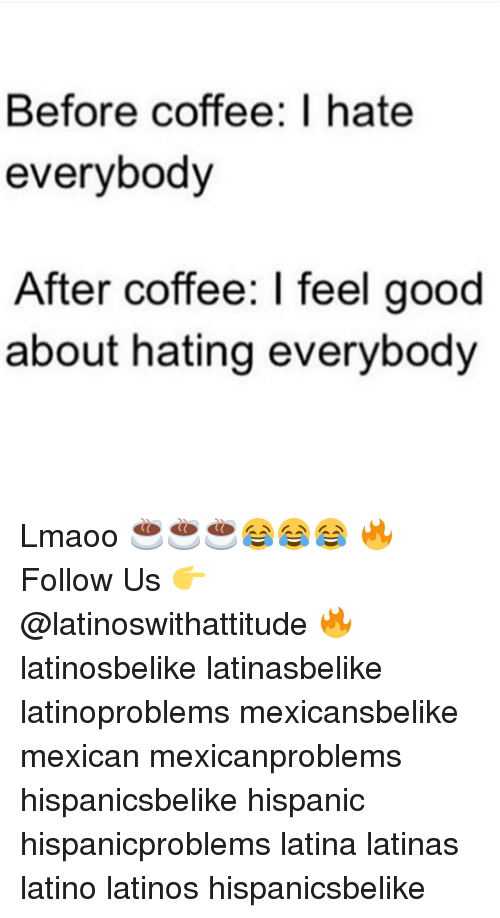 I Hate Everybody: Before coffee: I hate  everybody  After coffee: l feel good  about hating everybody Lmaoo ☕☕☕😂😂😂 🔥 Follow Us 👉 @latinoswithattitude 🔥 latinosbelike latinasbelike latinoproblems mexicansbelike mexican mexicanproblems hispanicsbelike hispanic hispanicproblems latina latinas latino latinos hispanicsbelike