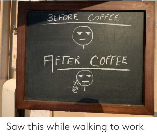 Saw, Work, and Coffee: BEFORE COFFEE  rER COFFEE  HFTER Saw this while walking to work