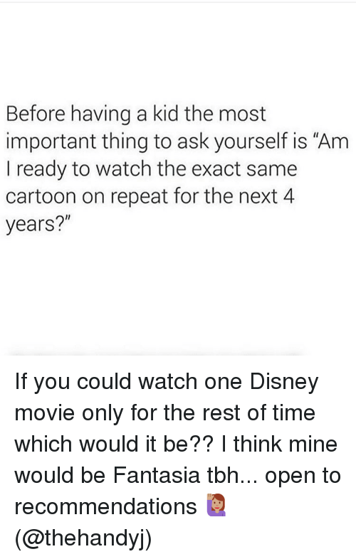 "recommendations: Before having a kid the most  important thing to ask yourself is ""Am  I ready to watch the exact same  cartoon on repeat for the next 4  years?"" If you could watch one Disney movie only for the rest of time which would it be?? I think mine would be Fantasia tbh... open to recommendations 🙋🏽‍♀️(@thehandyj)"
