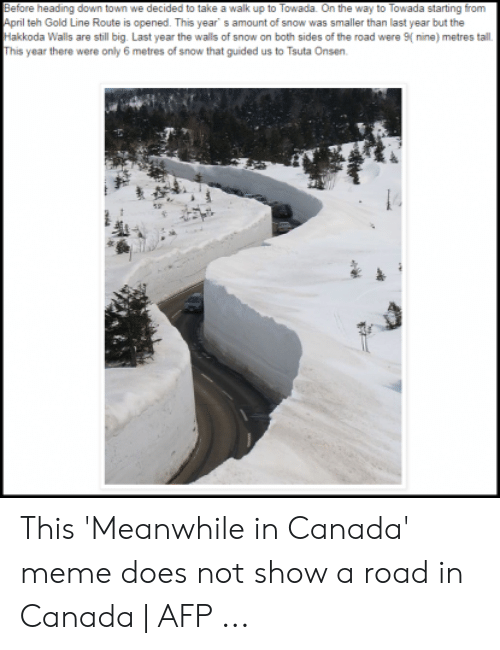 Canada Meme: Before heading down town we decided to take a walk up to Towada. On the way to Towada starting from  April teh Gold Line Route is opened. This year s amount of snow was smaller than last year but the  Hakkoda Walls are still big. Last year the walls of snow on both sides of the road were nine) metres tall  This year there were only 6 metres of snow that guided us to Tsuta Onsen This 'Meanwhile in Canada' meme does not show a road in Canada | AFP ...