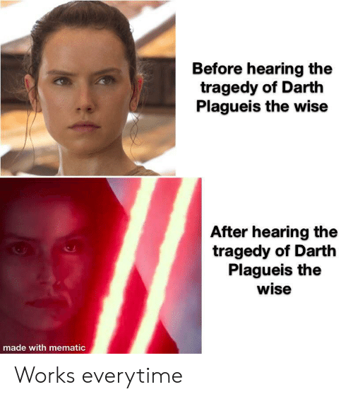 darth: Before hearing the  tragedy of Darth  Plagueis the wise  After hearing the  tragedy of Darth  Plagueis the  wise  made with mematic Works everytime
