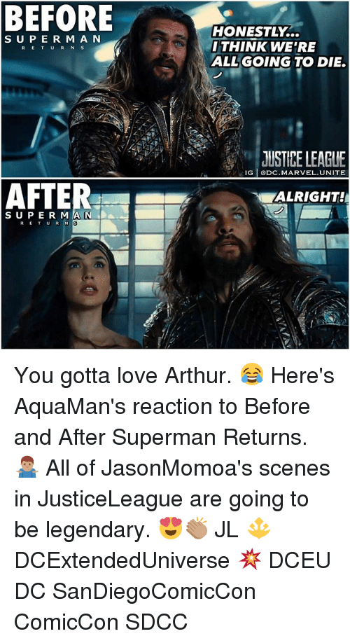 Rigness: BEFORE  HONESTLY...  THINK WE'RE  ALLGOING TO DIE.  S UPE R M A N  RETUR N S  JUSTIPE LEAGUE  RIG ODC.MARVEL.UNITE  ALRIGHT!  SUPE R MA N DA  al You gotta love Arthur. 😂 Here's AquaMan's reaction to Before and After Superman Returns. 🤷🏽♂️ All of JasonMomoa's scenes in JusticeLeague are going to be legendary. 😍👏🏽 JL 🔱 DCExtendedUniverse 💥 DCEU DC SanDiegoComicCon ComicCon SDCC