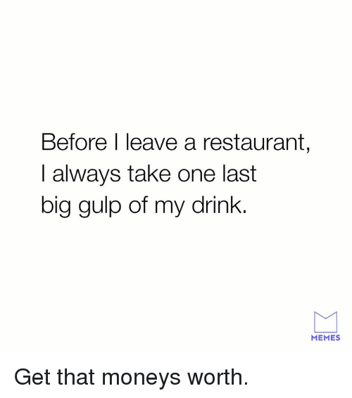 Dank, Memes, and Restaurant: Before I leave a restaurant  I always take one last  big gulp of my drink.  MEMES Get that moneys worth.