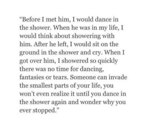 """Dancing, Life, and Shower: """"Before I met him, I would dance in  the shower. When he was in my life, I  would think about showering with  him. After he left, I would sit on the  ground in the shower and cry. When I  got over him, I showered so quickly  there was no time for dancing,  fantasies or tears. Someone can invade  the smallest parts of your life, you  won't even realize it until you dance in  the shower again and wonder why you  ever stopped."""""""