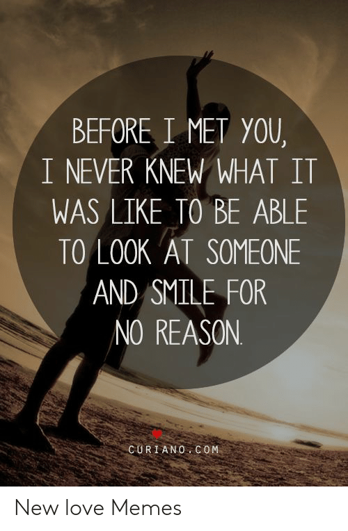 New Love Memes: BEFORE I MET YOU,  I NEVER KNEW WHAT IT  WAS LIKE TO BE ABLE  TO LOOK AT SOMEONE  AND SMILE FOR  /NO REASON  CURIANO COM New love Memes