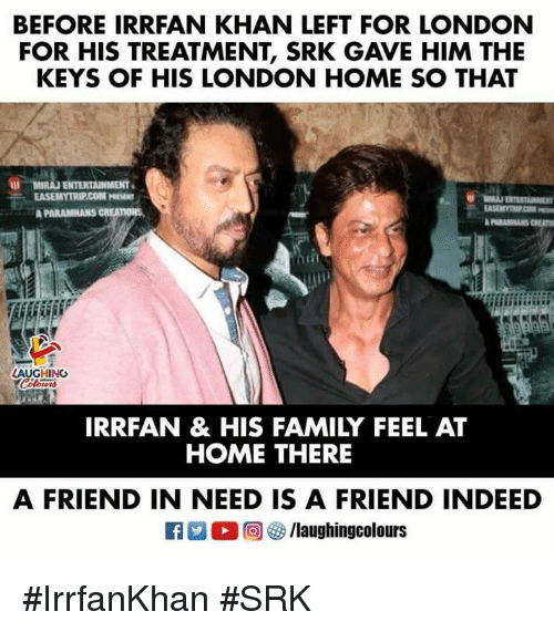 srk: BEFORE IRRFAN KHAN LEFT FOR LONDON  FOR HIS TREATMENT, SRK GAVE HIM THE  KEYS OF HIS LONDON HOME SO THAT  AUGHING  IRRFAN & HIS FAMILY FEEL AT  HOME THERE  A FRIEND IN NEED IS A FRIEND INDEED #IrrfanKhan #SRK