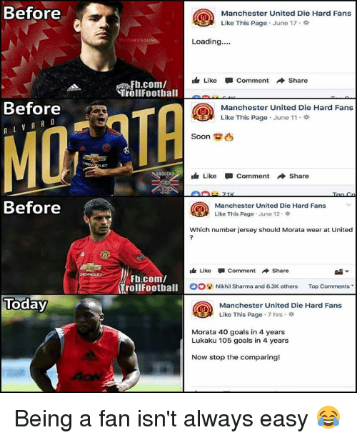 Goals, Memes, and Soon...: Before  Manchester United Die Hard Fans  Like This Page . June 17 .  Loading....  DEVILS  Like Comment → Share  Fh.com/  Trollfoothall  Before  A V A R o  TA  Manchester United Die Hard Fans  Like This Page . June 11 .  Soon  Like-comment Share  Before  Manchester United Die Hard Fans  Like This Page . June 12 .  Which number jersey should Morata wear at United  Like-Comment → Share  闢▼  Fb.com/  trollFootball  II  Nikhil Sharma and 6.3K others Top Comments  Today  Manchester United Die Hard Fans  Like This Page . 7 hrs .  Morata 40 goals in 4 years  Lukaku 105 goals in 4 years  Now stop the comparing! Being a fan isn't always easy 😂