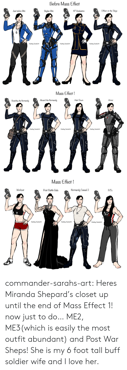 mis: Before Mass Effect  Officer on the Tokyo  Just before Blitz  N7 Graduation  Skylian Blitz  Hashtag-SarahsArt  Hashtag-SarahsArt  Hashtag-SarahsArt   Mass Effect  Armor  Hair Down  Aboard the Normandy  MAN  Boarding the Normandy  Hashtag-SarahsArt  Hashtag-Sarah&Art  Hashtag-SarahsArt  mIs   Mass Effect  pJ's  Workout  Normandy Casual 2  Post Battle Cala  Hashtag-SarahsArt  Hashtag-SarahsArt  Hashtag-SarahsArt commander-sarahs-art:  Heres Miranda Shepard's closet up until the end of Mass Effect 1! now just to do… ME2, ME3(which is easily the most outfit abundant) and Post War Sheps! She is my 6 foot tall buff soldier wife and I love her.
