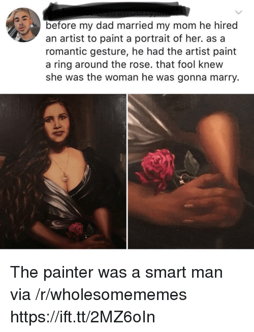 Dad, Paint, and Rose: before my dad married my mom he hirec  an artist to paint a portrait of her. as a  romantic gesture, he had the artist paint  a ring around the rose. that fool knew  she was the woman he was gonna marry. The painter was a smart man via /r/wholesomememes https://ift.tt/2MZ6oIn