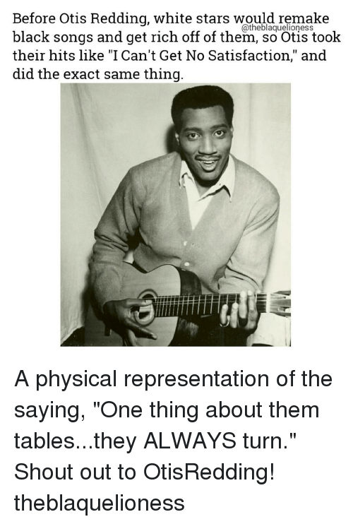 """physicality: Before Otis Redding, white stars would remake  black songs and get rich off of them, so Otis took  their hits like """"I Can't Get No Satisfaction,"""" and  did the exact same thing A physical representation of the saying, """"One thing about them tables...they ALWAYS turn."""" Shout out to OtisRedding! theblaquelioness"""