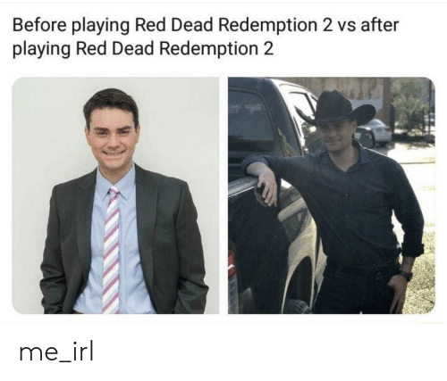 Red Dead Redemption, Irl, and Me IRL: Before playing Red Dead Redemption 2 vs after  playing Red Dead Redemption 2 me_irl