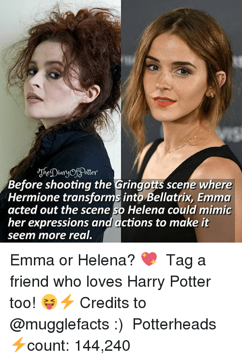 Mimicer: Before shooting the Gringotts scene where  Hermione transforms into Bellatrix, Emma  acted out the scene so Helena could mimic  her expressions and actions to make it  seem more real. Emma or Helena? 💖 ♔ Tag a friend who loves Harry Potter too! 😝⚡ Credits to @mugglefacts :) ◇ Potterheads⚡count: 144,240