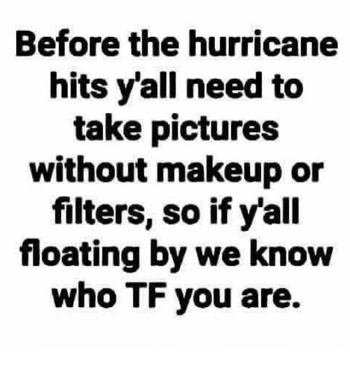 Makeup, Hurricane, and Pictures: Before the hurricane  hits y'all need to  take pictures  without makeup or  filters, so if y'all  floating by we know  who TF you are.