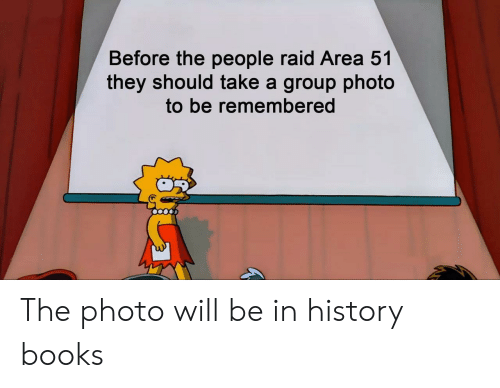 Books, History, and Area 51: Before the people raid Area 51  they should take a group photo  to be remembered The photo will be in history books