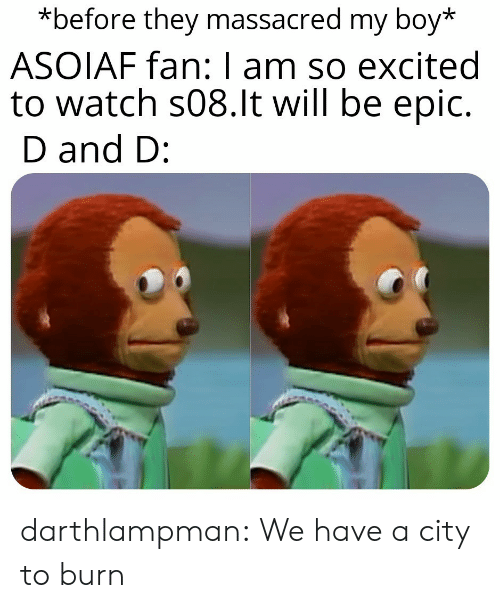 d and d: *before they massacred my boy*  ASOIAF fan: I am so excited  to watch s08.lt will be epic.  D and D: darthlampman:  We have a city to burn