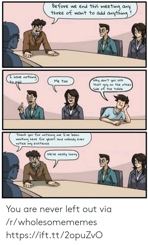 noticing: Before we end this meeting any  three of want to add anything  I have nothing  to add  Why don't you ask  that quy on the other  Side of the table  Me too  Thank you for noticing me Ive been  working here for years and nobody ever  notice my existence  We're really Sorry You are never left out via /r/wholesomememes https://ift.tt/2opuZvO
