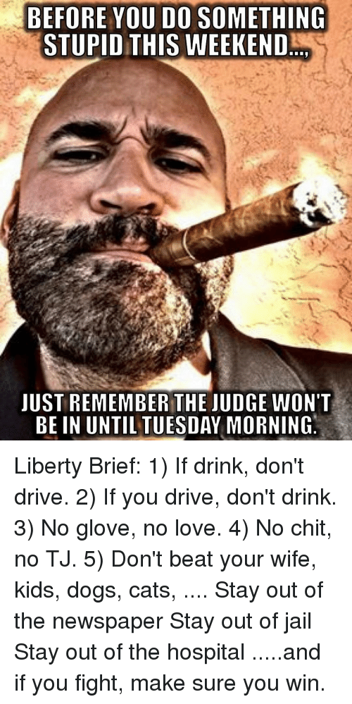 Cats, Dogs, and Jail: BEFORE YOU DO SOMETHING  STUPID THIS WEEKEND  JUST REMEMBER THE JUDGE WON'T  BE IN UNTIL TUESDAY MORNINO Liberty Brief: 1) If drink, don't drive. 2) If you drive, don't drink. 3) No glove, no love. 4) No chit, no TJ. 5) Don't beat your wife, kids, dogs, cats, .... Stay out of the newspaper Stay out of jail Stay out of the hospital .....and if you fight, make sure you win.