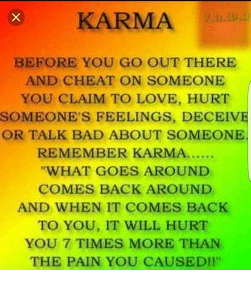 """Memes, Karma, and 🤖: BEFORE YOU GO OUT THERE  AND CHEAT ON SOMEONE  YOU CLAIM TO LOVE, HURT  SOMEONE'S FEELINGS, DECEIVE  OR TALK BAD ABOUT SOMEONE.  REMEMBER KARMA......  """"WHAT GOES AROUND  COMES BACK AROUND  AND WHEN IT COMES BACK  TO YOU, IT WILL HURT  YOU 7 TIMES MORE THAN  THE PAIN YOU CAUSED!"""""""