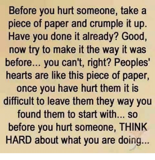 You Done It: Before you hurt someone, take a  piece of paper and crumple it up  Have you done it already? Good,  now try to make it the way it was  before... you can't, right? Peoples'  hearts are like this piece of paper  once you have hurt them it is  difficult to leave them they way you  found them to start with... so  before you hurt someone, THINK  HARD about what you are doing...