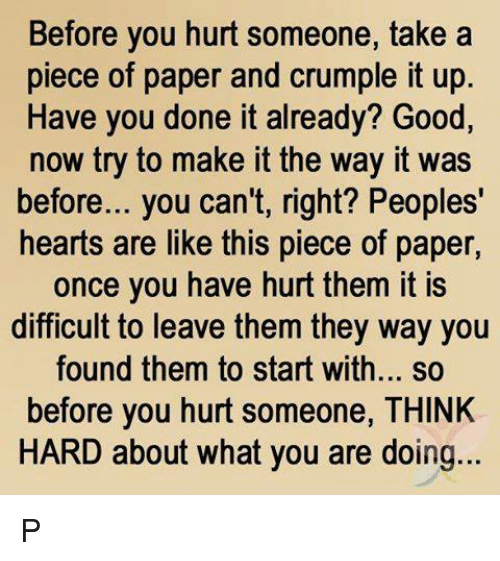 You Done It: Before you hurt someone, take a  piece of paper and crumple it up  Have you done it already? Good,  now try to make it the way it was  before... you can't, right? Peoples'  hearts are like this piece of paper  once you have hurt them it is  difficult to leave them they way you  found them to start with... so  before you hurt someone, THINK  HARD about what you are doing... P