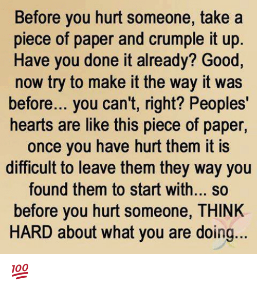 You Done It: Before you hurt someone, take a  piece of paper and crumple it up  Have you done it already? Good,  now try to make it the way it was  before... you can't, right? Peoples'  hearts are like this piece of paper  once you have hurt them it is  difficult to leave them they way you  found them to start with... so  before you hurt someone, THINK  HARD about what you are doing... 💯 ♡