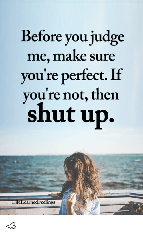 Memes, Shut Up, and 🤖: Before you judge  me, make sure  you're perfect. If  vou're not, then  shut up.  LifeLcarnedFeelings <3