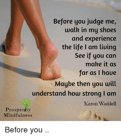 in-my-shoes: Before you judge me,  walk in my shoes  and experience  the life am living  See if you can  make it as  far as I haue  Maybe then you will  understand how strong I am  Karon Waddell  Prosperity  Mindfulness Before you ..