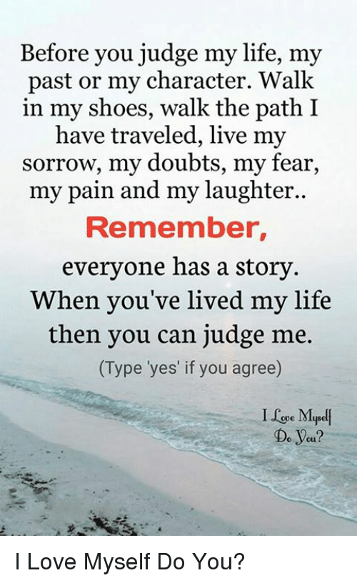 Life, Love, and Memes: Before you judge my life, my  past or my character. Walk  in my shoes, walk the path I  have traveled, live my  sorrow, my doubts, my fear,  my pain and my laughter..  Remember,  everyone has a story  When you've lived my life  then you can judge me.  (Type 'yes' if you agree)  I Le Mpel  Do yeu? I Love Myself Do You?