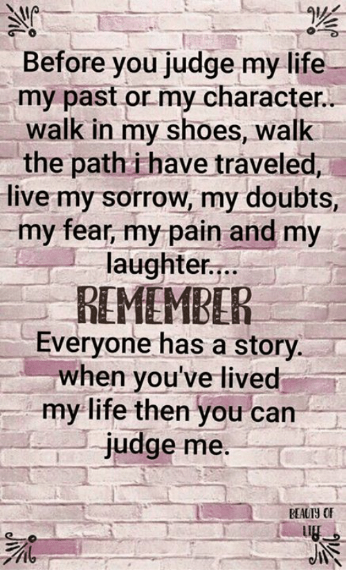 Life, Memes, and Shoes: Before you judge my life  my past or my character  walk in my shoes, walk  the path i have traveled,  live my sorrow, my doubts,  my fear, my pain and my  laughter...  REMEMBER  Everyone has a story  when you've lived  my life then you can  judge me  REAUIY OF  it