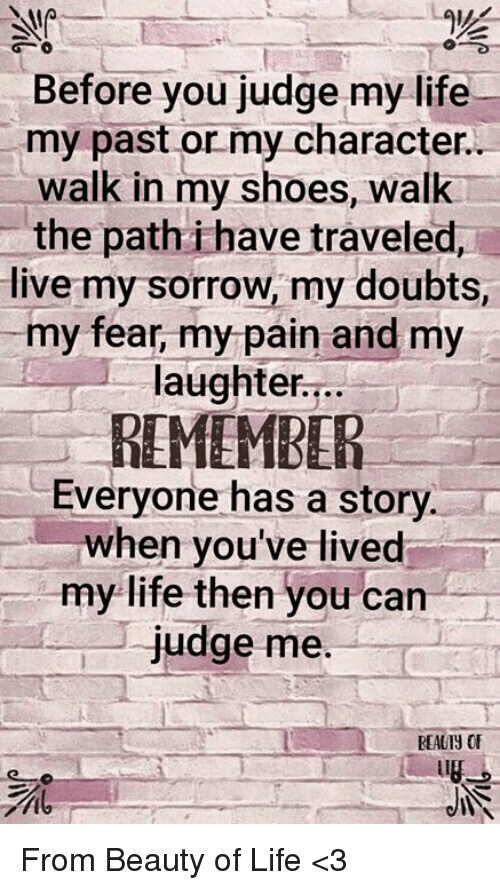 in-my-shoes: Before you judge my life  my past or my character  walk in my shoes, walk  the path i have traveled,  live my sorrow, my doubts,  my fear, my pain and my  laughter...  REMEMBER  Everyone has a story  when you've lived  my life then you can  judge me  REAUIY OF  it From Beauty of Life <3