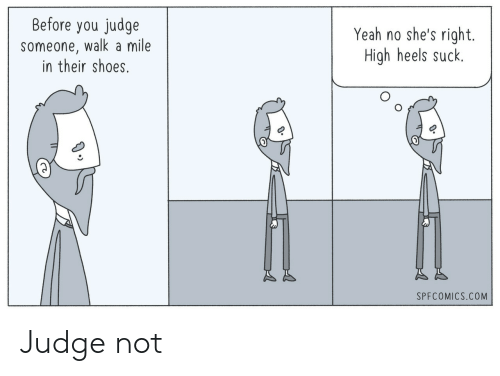 heels: Before you judge  someone, walk a mile  in their shoes.  Yeah no she's right.  High heels suck.  SPFCOMICS.COM Judge not