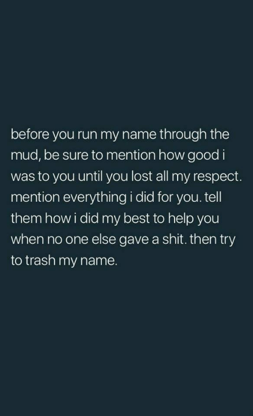 Respect, Run, and Shit: before you run my name through the  mud, be sure to mention how good i  was to you until you lost all my respect.  mention everything i did for you.tell  them howi did my best to help you  when no one else gave a shit. then try  to trash my name.