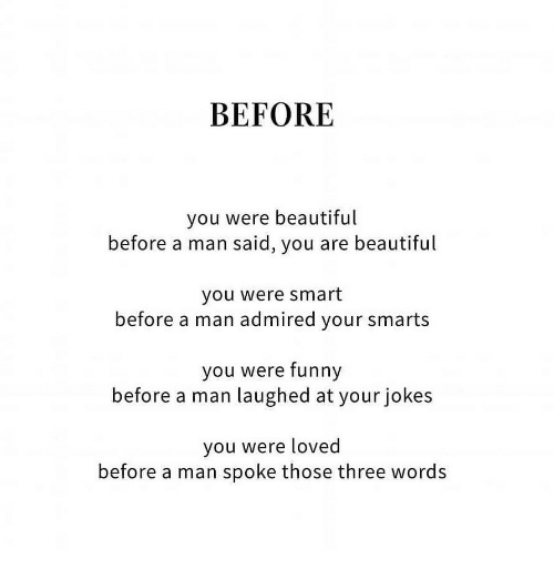 Smarts: BEFORE  you were beautiful  before a man said, you are beautiful  you were smart  before a man admired your smarts  you were funny  before a man laughed at your jokes  you were loved  before a man spoke those three words