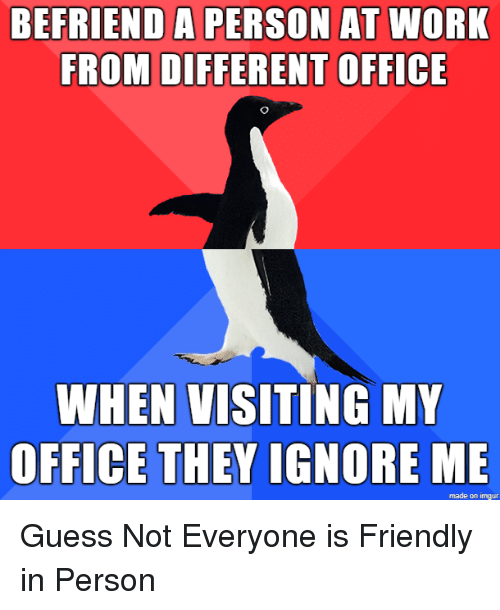 guess not: BEFRIEND A PERSON AT WORK  FROM DIFFERENT OFFICE  WHEN VISITING MY  OFFICE THEY IGNORE ME  made on imgur Guess Not Everyone is Friendly in Person