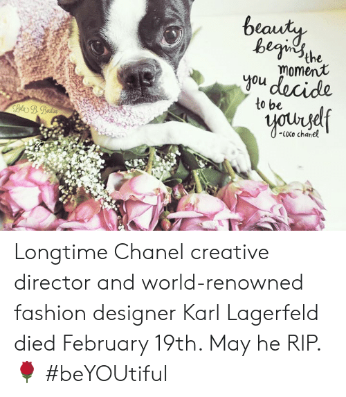CoCo, Fashion, and Memes: begi sthe  moment  0u  to be  Coco chanel Longtime Chanel creative director and world-renowned fashion designer Karl Lagerfeld died February 19th.  May he RIP. 🌹 #beYOUtiful