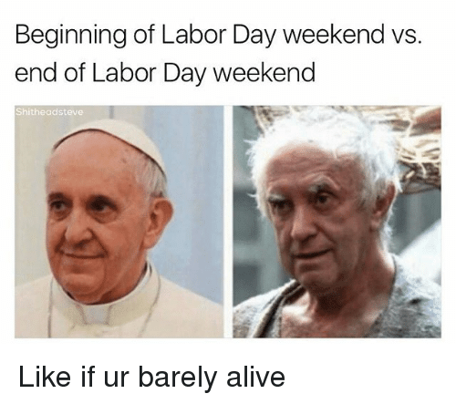weekender: Beginning of Labor Day weekend vs  end of Labor Day weekend  Shitheadsteve Like if ur barely alive