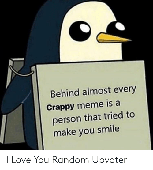 crappy: Behind almost every  Crappy meme is a  person that tried to  make you smile I Love You Random Upvoter