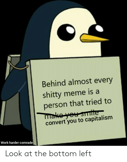 Meme, Work, and Capitalism: Behind almost every  shitty meme is a  person that tried to  make you smite  convert you to capitalism  Work harder comrade Look at the bottom left