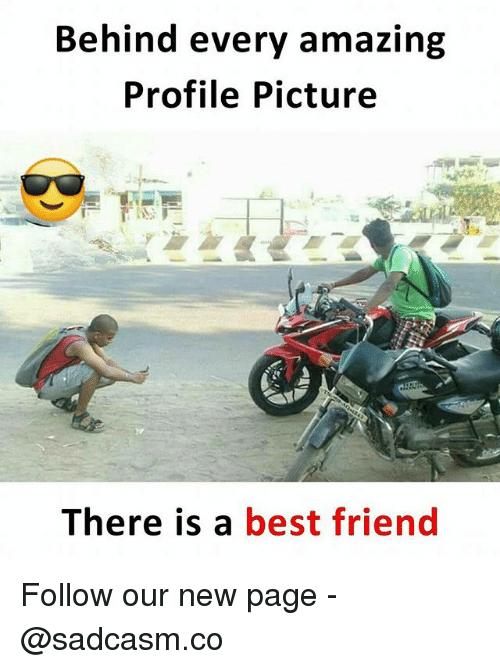 Best Friend, Memes, and Best: Behind every amazing  Profile Picture  There is a best friend Follow our new page - @sadcasm.co